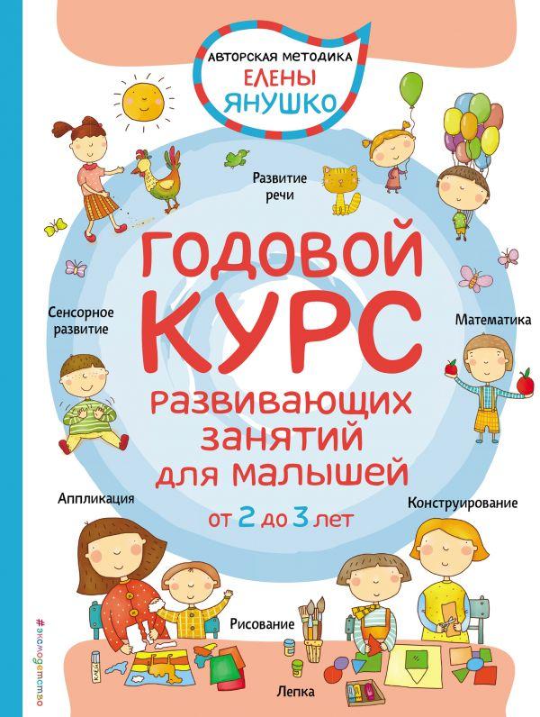 Купить Годовой курс развивающих занятий для малышей от 2 до 3 лет, Елена Янушко, 978-5-699-88842-9