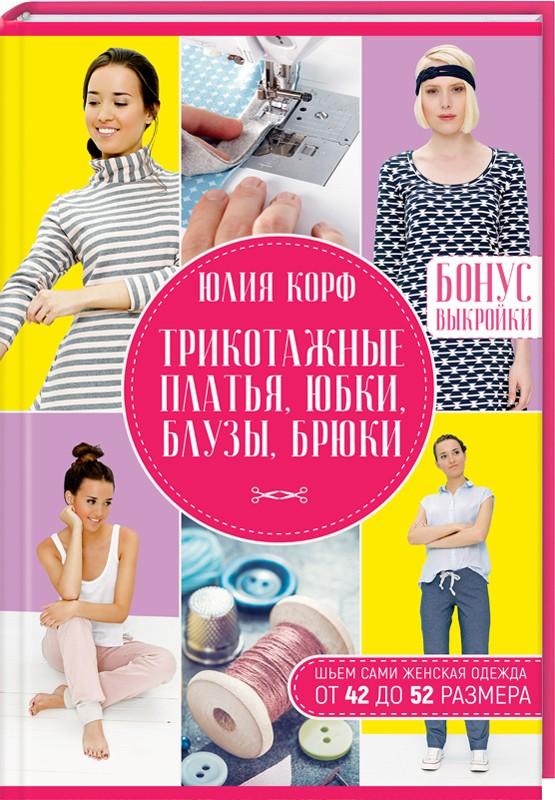 Купить Трикотажные платья, юбки, блузы, брюки. Шьем сами. Женская одежда от 42 до 52 размера, Юлия Корф, 978-617-12-4778-9