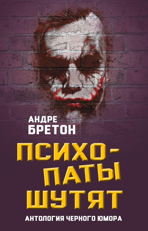 Купить Психопаты шутят. Антология черного юмора, Андрэ Бретон, 978-5-907028-13-5