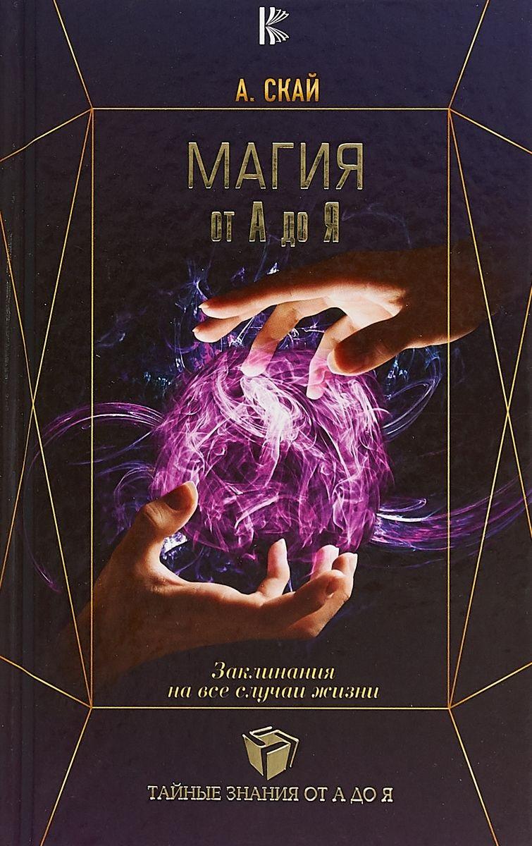 Купить Магия от А до Я. Заклинания на все случаи жизни, Александра Скай, 978-5-17-109292-4