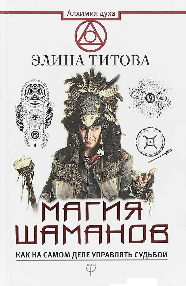 Купить Магия шаманов. Как на самом деле управлять судьбой, Элина Титова, 978-5-17-106218-7