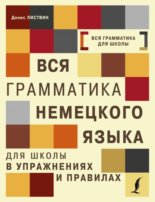 Купить Вся грамматика немецкого языка для школы в упражнениях и правилах, Денис Листвин, 978-5-17-104623-1
