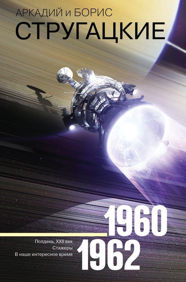 Купить Аркадий и Борис Стругацкие. Собрание сочинений. 1960-1962, Борис Стругацкий, 978-5-17-109041-8