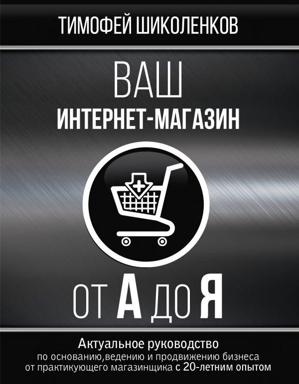 Купить Ваш интернет-магазин от А до Я, Тимофей Шиколенков, 978-5-17-108627-5