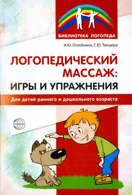 Купить Логопедический массаж. Игры и упражнения для детей раннего и дошкольного возраста, Ирина Оглоблина, 978-5-9949-1326-0