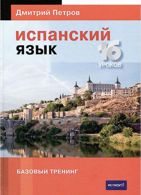Купить Испанский язык. 16 уроков. Базовый тренинг, Дмитрий Петров, 978-5-9906571-1-3