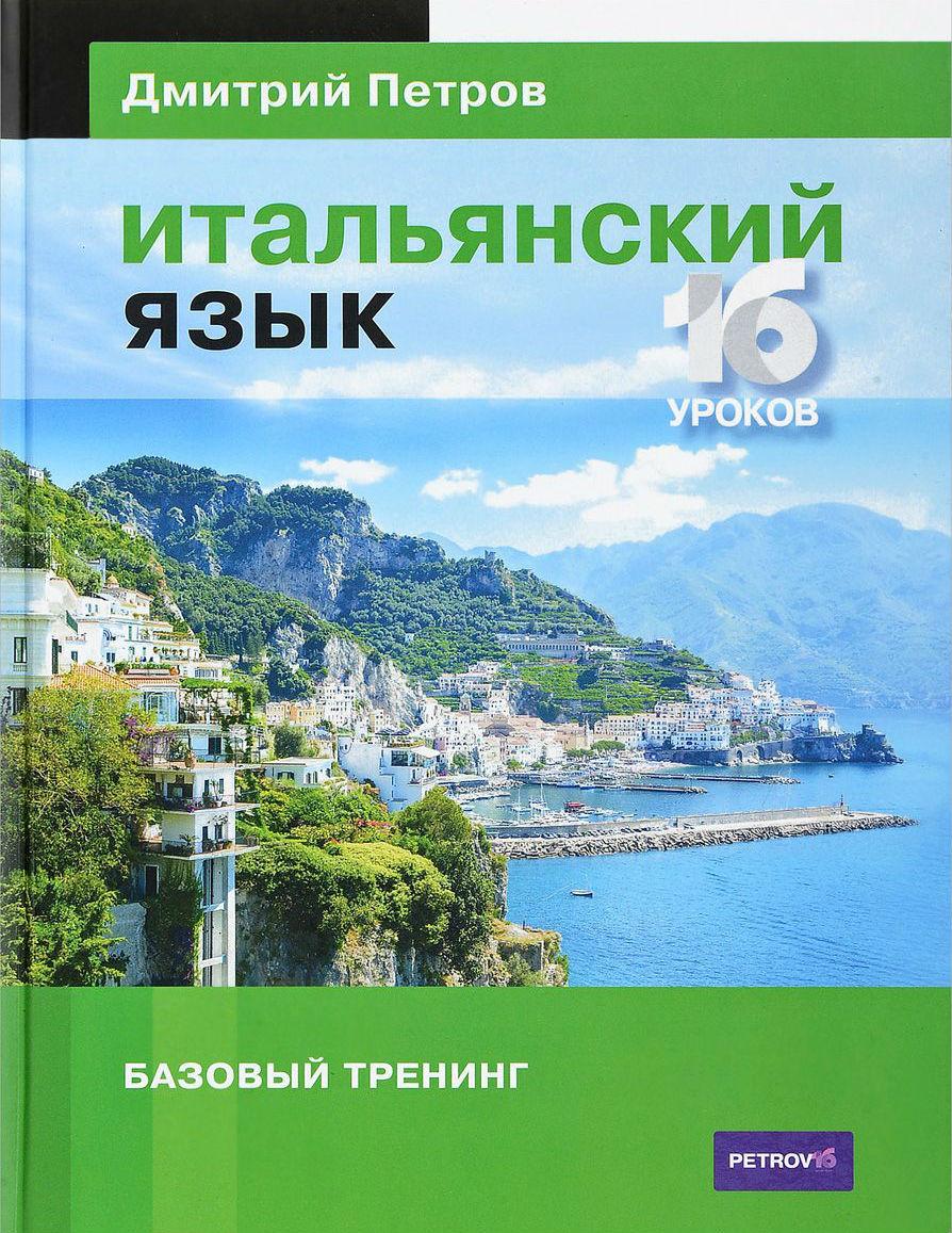Купить Итальянский язык. 16 уроков. Базовый тренинг, Дмитрий Петров, 978-5-9906571-7-5