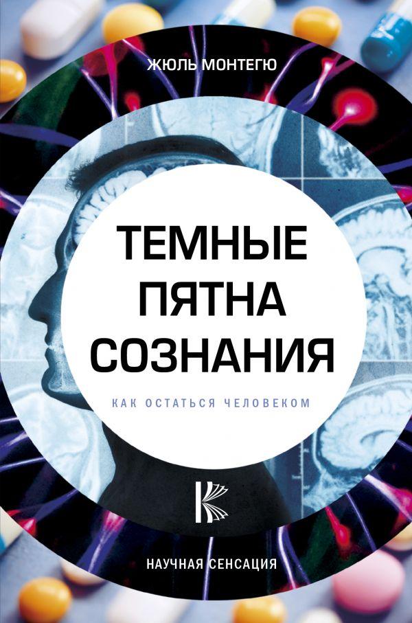 Купить Психология, Темные пятна сознания. Как остаться человеком, Жюль Монтегю, 978-5-17-106789-2