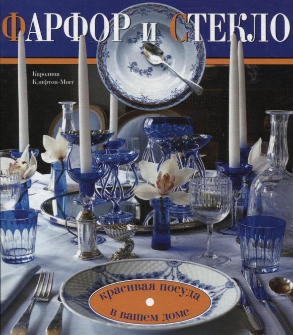 Купить Фарфор и стекло. Красивая посуда в вашем доме, Каролина Клифтон-Могг, 978-5-3660-0070-3