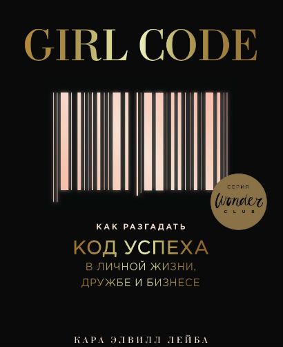 Купить Girl Code. Как разгадать код успеха в личной жизни, дружбе и бизнесе, Кара Элвилл Лейба, 978-5-04-096178-8