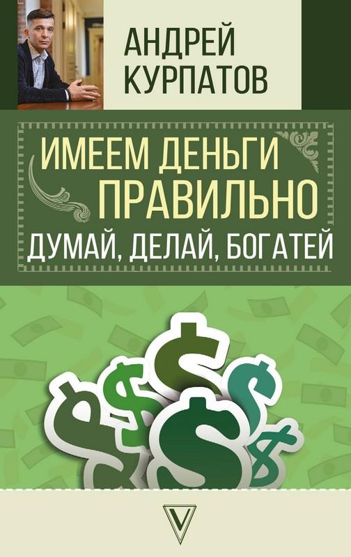 Имеем деньги правильно. Думай, делай, богатей!, Андрей Курпатов, 978-5-17-110305-7  - купить со скидкой