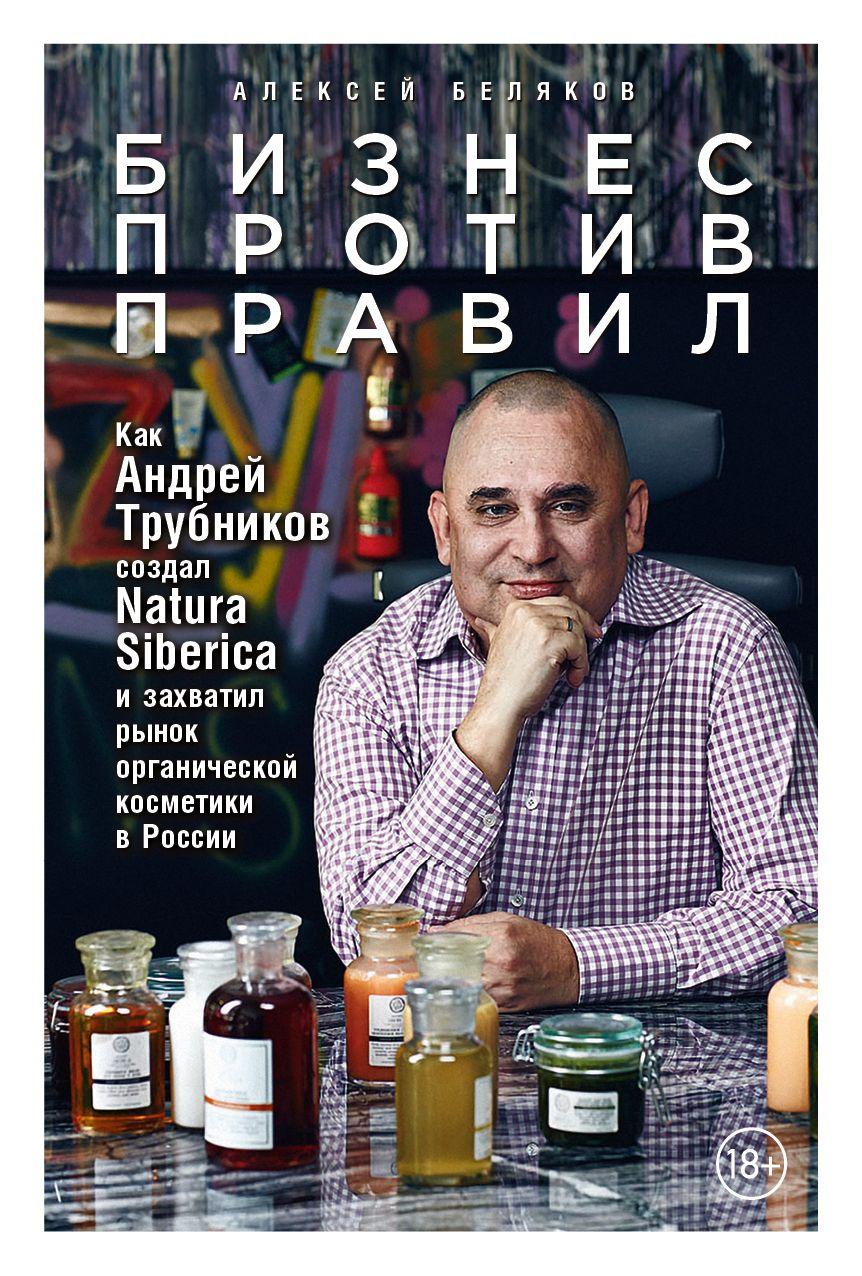 Купить Бизнес против правил. Как Андрей Трубников создал Natura Siberica и захватил рынок органической косметики в России, Алексей Беляков, 978-5-9614-7077-2