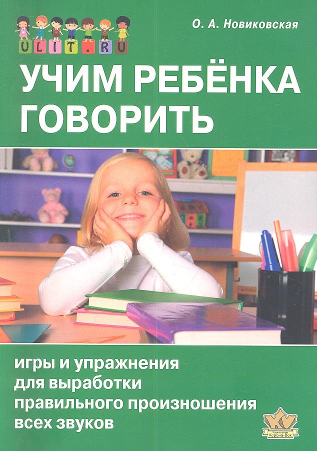 Купить Учим ребенка говорить. Игры и упражнения для выработки правильного произношения всех звуков речи, Ольга Новиковская, 978-5-903383-32-0