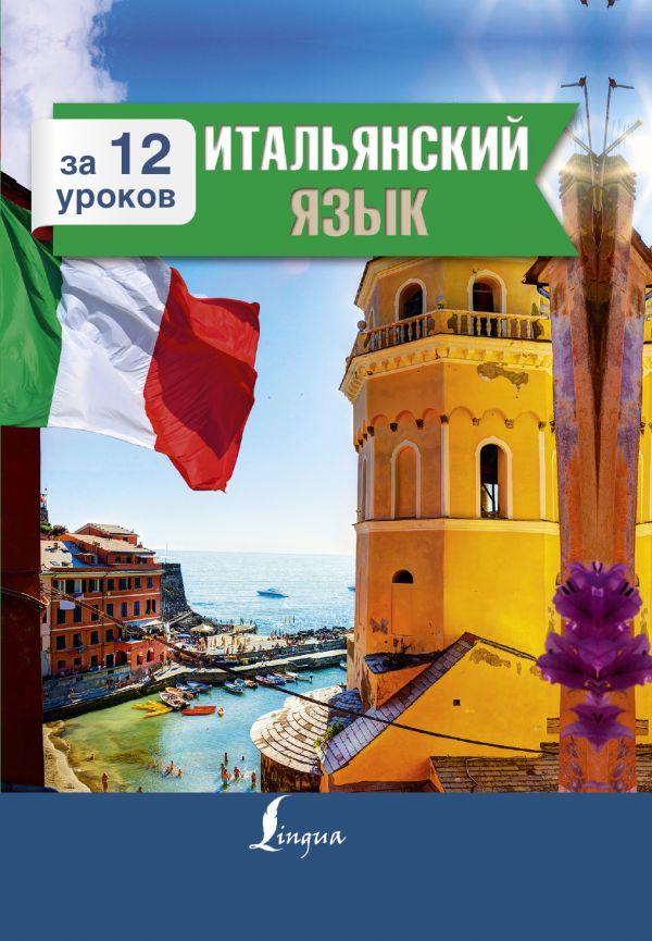Купить Итальянский язык за 12 уроков, Александра Киселёва, 978-5-17-982954-6