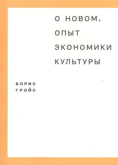 Купить О новом. Опыт экономики культуры, Борис Гройс, 978-5-91103-258-6
