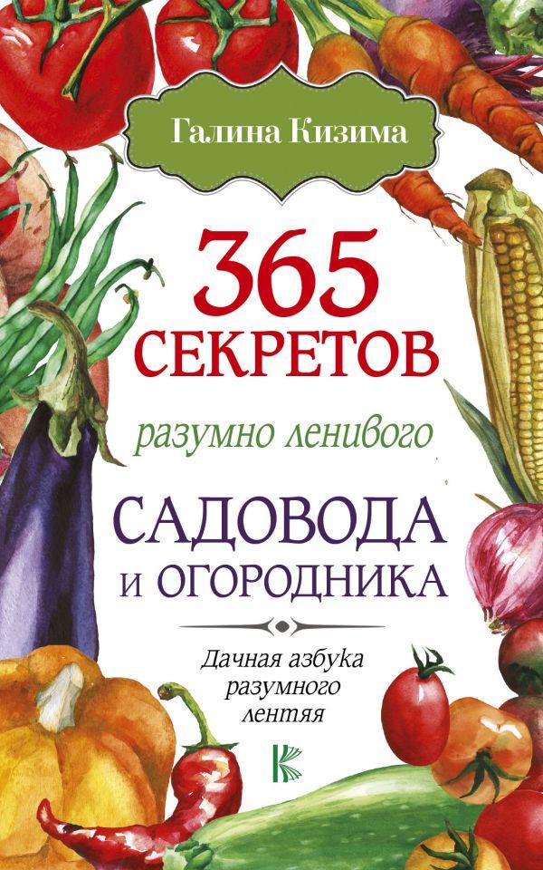 Купить 365 секретов разумно ленивого садовода и огородника, Галина Кизима, 978-5-17-106488-4