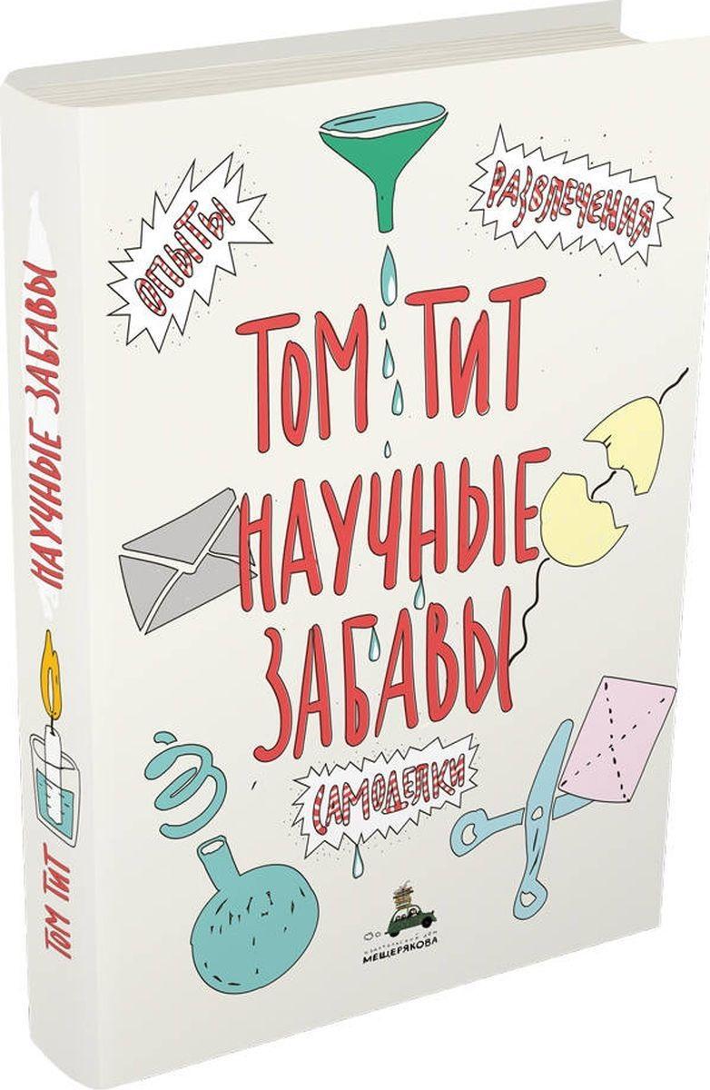 Купить Научные забавы. Интересные опыты, самоделки, развлечения, Том Тит, 978-5-00108-380-1