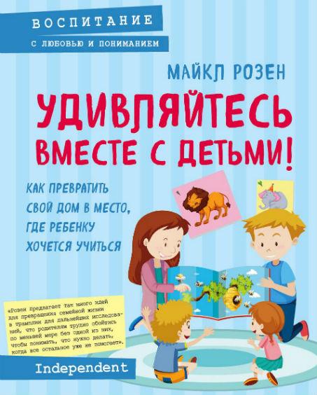 Купить Удивляйтесь вместе с детьми! Как превратить свой дом в место, где ребенку хочется учиться, Майкл Розен, 978-5-04-095015-7