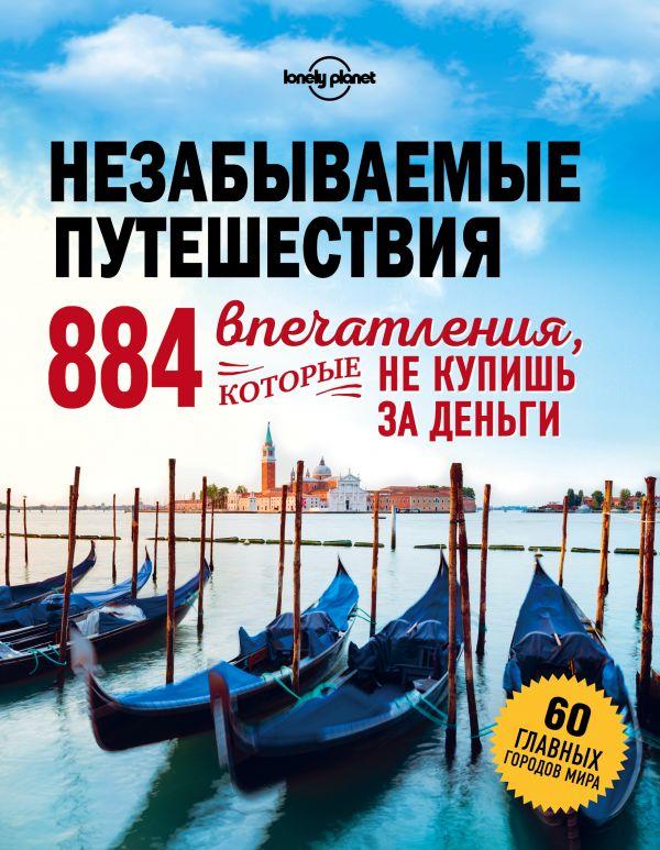 Купить Незабываемые путешествия. 884 впечатления, которые не купишь за деньги, Татьяна Кальницкая, 978-5-699-92756-2