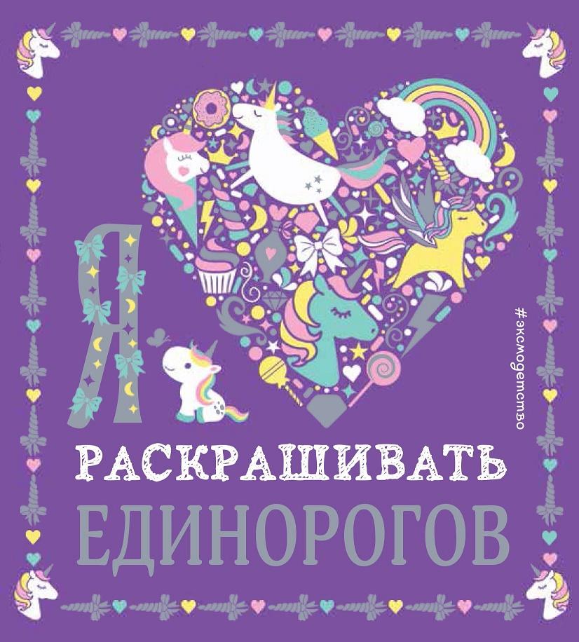 Купить Я люблю раскрашивать единорогов, Ирина Позина, 978-5-04-093602-1