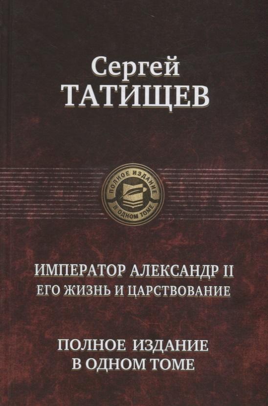 Император Александр 2. Его жизнь и царствование. Полное издание в одном томе, Сергей Татищев, 978-5-9922-2700-0  - купить со скидкой
