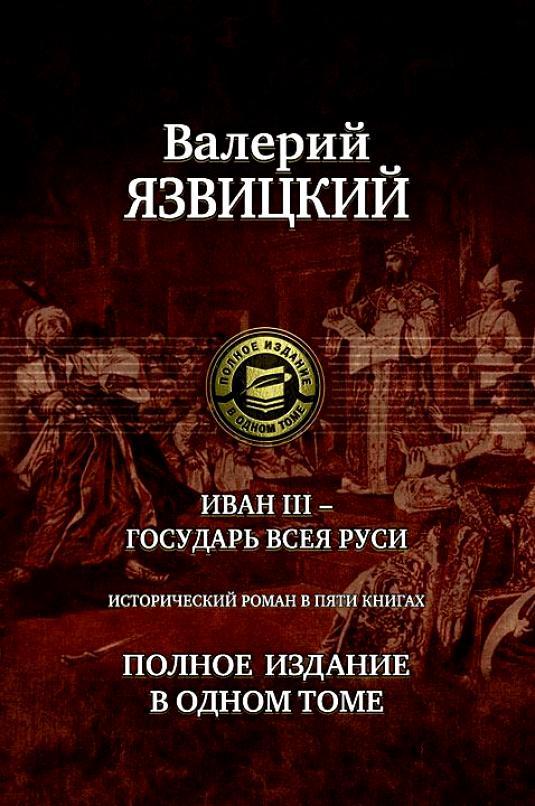 Купить Иван 3 - государь всея Руси. Полное издание в одном томе, Валерий Язвицкий, 978-5-9922-0662-3