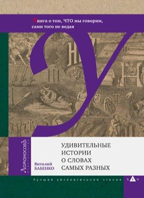 Купить Удивительные истории о словах самых разных. Книга о том, ЧТО мы говорим, сами того не ведая, Виталий Бабенко, 978-5-91678-462-6