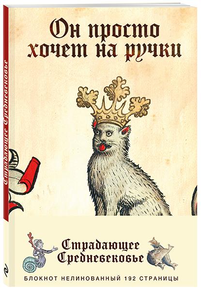 Купить Блокнот «Страдающее Средневековье». Он просто хочет на ручки, Екатерина Истомина, 978-5-04-093974-9
