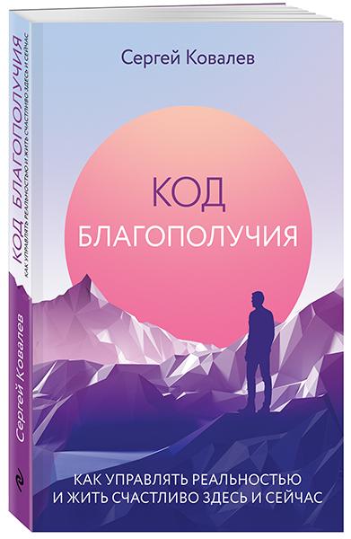 Купить Код благополучия. Как управлять реальностью и жить счастливо здесь и сейчас, Сергей Ковалев, 978-5-04-098367-4