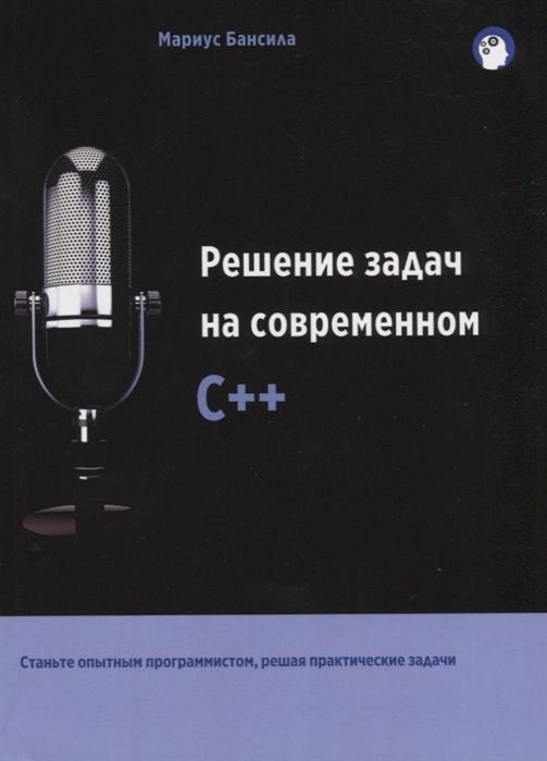 Купить Решение задач на современном C++, Мариус Бансила, 978-5-97060-666-7
