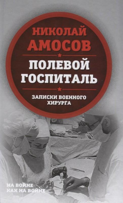 Купить Полевой госпиталь. Записки военного хирурга, Николай Амосов, 978-5-907024-29-8