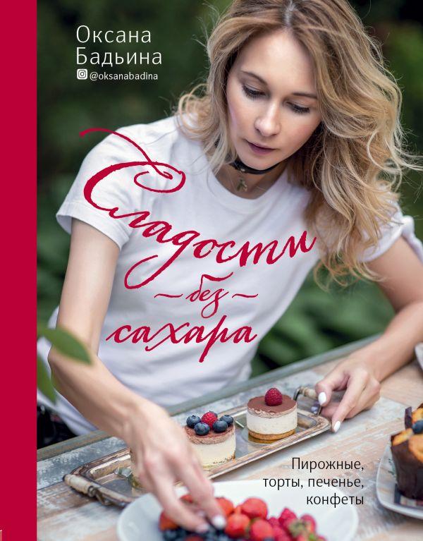 Купить Сладости без сахара. Пирожные, торты, печенье, конфеты, Оксана Бадьина, 978-5-04-095472-8