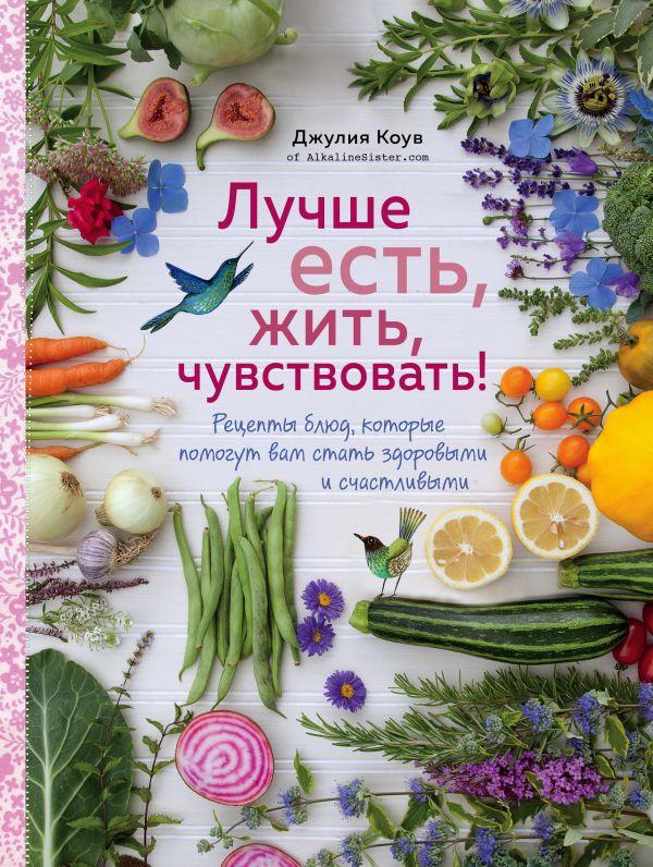 Купить Лучше есть, жить, чувствовать! Рецепты блюд, которые помогут вам стать здоровыми и счастливыми, Джулия Коув, 978-5-04-089192-4