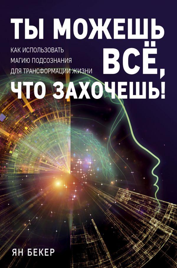 Купить Ты можешь все, что захочешь! Как использовать магию подсознания для трансформации жизни, Ян Бекер, 978-5-04-093147-7