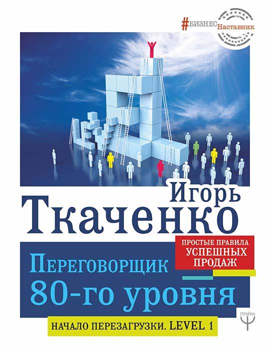 Купить Навыки в бизнесе, Переговорщик 80-го уровня. Простые правила успешных продаж, Игорь Ткаченко, 978-5-17-113381-8