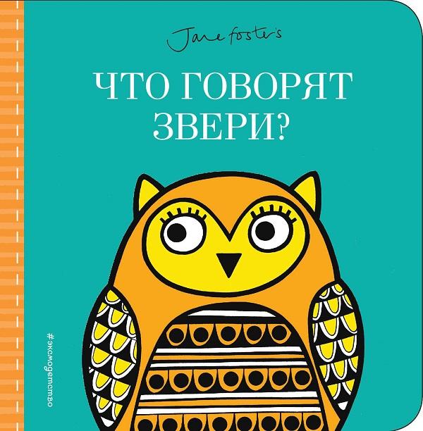 Купить Что говорят звери? (с иллюстрациями Джейн Фостер), 978-5-04-095182-6