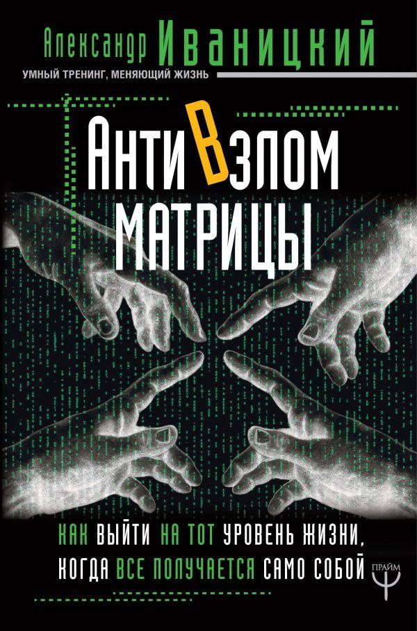 Купить АнтиВзлом Матрицы. Как выйти на тот уровень жизни, когда все получается само собой, Александр Иваницкий, 978-5-17-111722-1