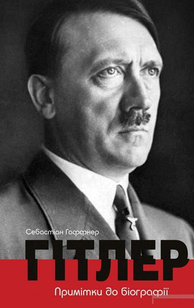 Купить Биографии, Гітлер. Примітки до біографії, Себастіан Хаффнер, 978-617-7585-00-7