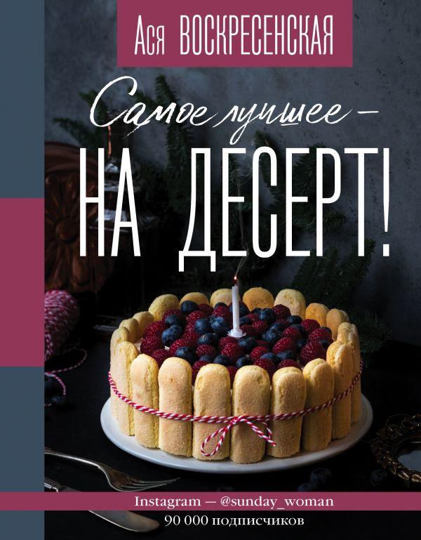 Анастасия Воскресенская / Самое лучшее - на десерт!