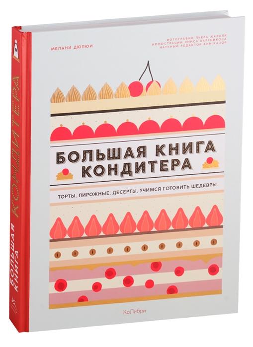 Мелани Дюпюи / Большая книга кондитера. Торты, пирожные, десерты. Учимся готовить шедевры