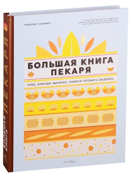 Родольф Ландмен / Большая книга пекаря. Хлеб, бриоши, выпечка. Учимся готовить шедевры