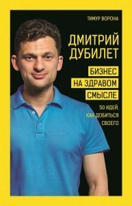 Книга Дмитрий Дубилет. Бизнес на здравом смысле. 50 идей, как добиться своего