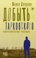 Книга Добыть Тарковского. Неинтеллигентные рассказы