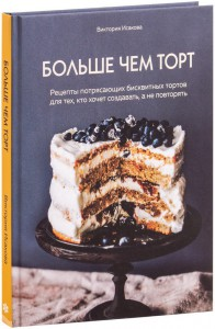 Книга Больше чем торт. Рецепты потрясающих бисквитных тортов для тех, кто хочет создавать, а не повторять