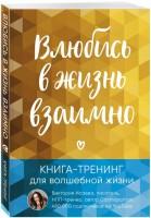 Книга Влюбись в жизнь взаимно. Книга-тренинг для волшебной жизни