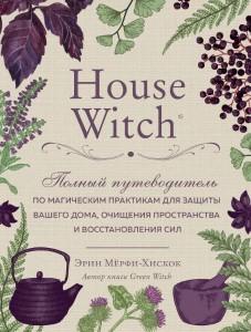 Книга House Witch. Полный путеводитель по магическим практикам для защиты вашего дома, очищения пространства и восстановления сил