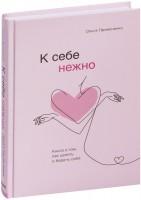 Книга К себе нежно. Книга о том, как ценить и беречь себя