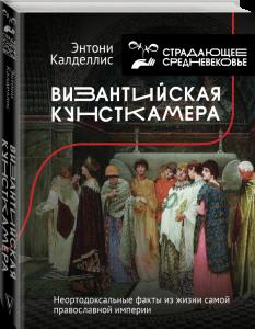 Книга Византийская кунсткамера. Неортодоксальные факты из жизни самой православной империи