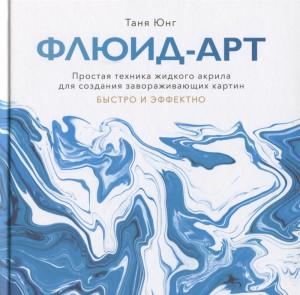 Книга Флюид-арт. Простая техника жидкого акрила для создания завораживающих картин