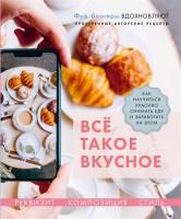 Книга Всё такое вкусное. Как научиться красиво снимать еду и заработать на этом